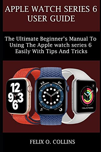 APPLE WATCH SERIES 6: THE ULTIMATE BEGINNER'S MANUAL TO USING THE LATEST APPLE WATCH SERIES 6 EASILY WITH TIPS AND TRICKS