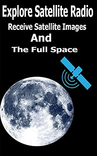 Explore Satellite Radio: Receive Satellite Images And The Full Space (English Edition)
