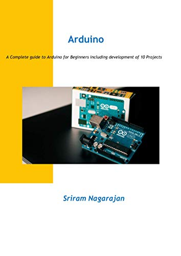 Arduino: A Complete guide to Arduino for Beginners including development of 10 Projects