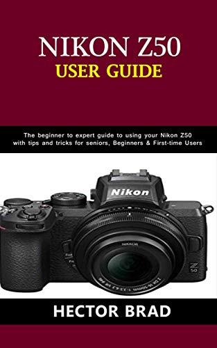 Nikon Z50 Users Guide : The Beginner to Expert Guide to Using Your Nikon Z50 with Tips and Tricks for seniors, Beginners & First-Time Users (English Edition)