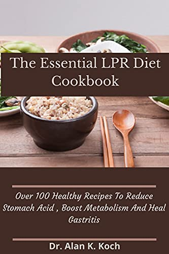 The Essential LPR Diet Cookbook: Over 100 Healthy Recipes To Reduce Stomach Acid , Boost Metabolism And Heal Gastritis (English Edition)