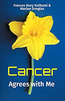 Cancer Agrees with Me: We pass this way once in any lifetime, so make it matter by [Frances Mary Kuthumi , Marian Douglas ]