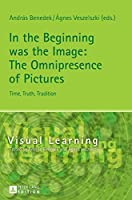 In the Beginning Was the Image: The Omnipresence of Pictures - Time, Truth, Tradition (Visual Learning)