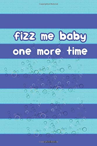 Fizz Me Baby One More Time: Healthy Living Notebook Journal Gift  For Men Women who love a bit of...