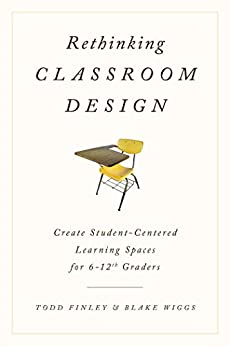Rethinking Classroom Design: Create Student-Centered Learning Spaces for 6-12th Graders by [Todd Finley, Blake Wiggs]