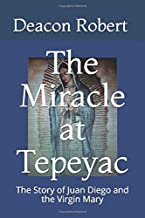 The Miracle at Tepeyac: The Story of Juan Diego and the Virgin Mary