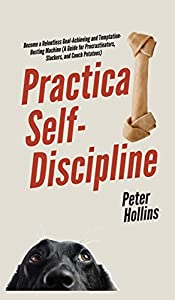 Practical Self-Discipline: Become a Relentless Goal-Achieving and Temptation-Busting Machine (A Guide for Procrastinators, Slackers, and Couch Potatoes)