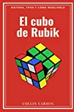 EL CUBO DE RUBIK: Historia, tipos y cómo resolverlo: Todo sobre el cubo de Rubik, métodos y pasos para resolverlo, historia y origen, curiosidades, ... formas y variaciones para disfrutar al máximo