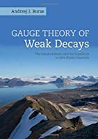 Gauge Theory of Weak Decays: The Standard Model and the Expedition to New Physics Summits (Cambridge Monographs on Particle Physics, Nuclear Physics an)