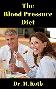 The Blood Pressure Diet: The Ultimate Guide For DASH Diet to Control Hypertension, Reverse Heart Disease and Lose Weight Fast including DASH Diet Recipes and 7 Day Blood Pressure Meal Plan by [Dr Kotb]
