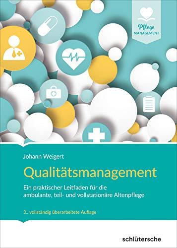 Qualitätsmanagement: Ein praktischer Leitfaden für die ambulante, teil- und vollstationäre Altenpflege