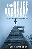 The Grief Recovery and Beyond: How to Overcome Any Difficulty in Life Jeff