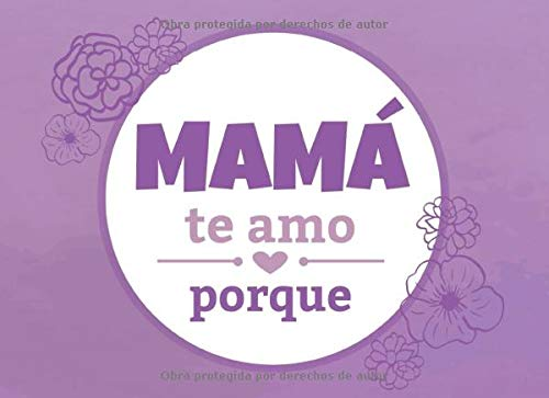Mamá te amo porque: Un libro que te anima a escribir las razones por las cuales amas a tu madre (un libro al estilo te amo porque) (Spanish Edition)