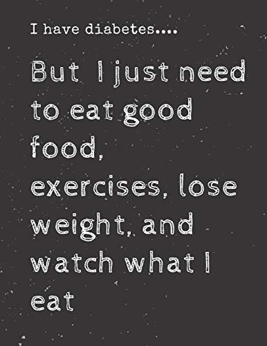 I have diabetes....But I just need to eat good food, exercises, lose weight, and watch what I eat: Diabetes Diary Log Book - 90 Days Diabetes Health ... Journal Log book Size 8.5 x 11 Inches