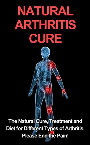 Natural Arthritis Cure: The Natural Cure, Treatment, and Diet for Different Types of Arthritis. End the Pain (Osteoarthritis, Rheumatoid arthritis, Juvenile rheumatoid arthritis (JRA), Rhematology) by [Pete Samonis, Pete]