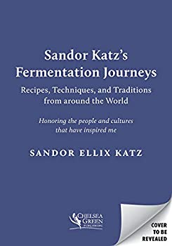 Sandor Katz's Fermentation Journeys  Recipes Techniques and Traditions from around the World