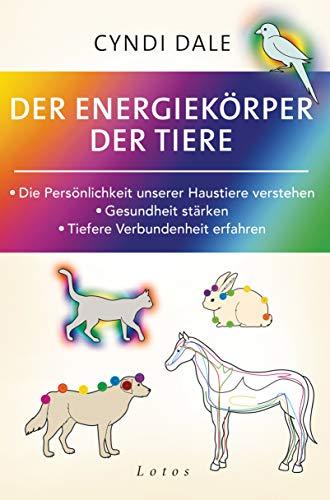 Der Energiekörper der Tiere: Die Persönlichkeit unserer Haustiere verstehen. Gesundheit stärken. Tiefere Verbundenheit erfahren