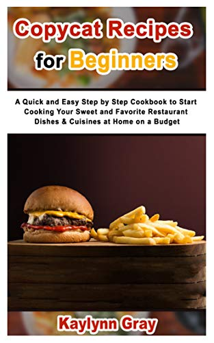Copycat Recipes for Beginners: A Quick and Easy Step by Step Cookbook to Start Cooking Your Sweet and Favorite Restaurant Dishes & Cuisines at Home on a Budget (English Edition)