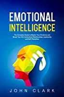 Emotional Intelligence: The Complete Guide to Master Your Emotions and Boost Your EQ. Understand Relationships, Leadership and Self-Discipline.