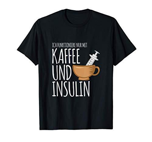 Ich funktioniere nur mit Kaffee und Insulin für Diabetiker T-Shirt