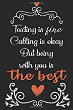 Texting is fine calling is okay. But being with you is the best: Notebook lined Journal - 6