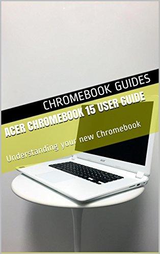 Acer Chromebook 15 User Guide: Understanding your new Chromebook