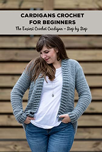 Cardigans Crochet for Beginners: The Easiest Crochet Cardigan - Step by Step: DIY Crocheted Cardigans (English Edition)
