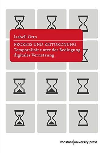 Prozess und Zeitordnung: Temporalität unter der Bedingung digitaler Vernetzung