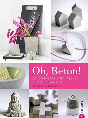 Oh, Beton: Deko aus Beton ganz einfach selbstgemacht. Dekoratives und Praktisches zum Selbermachen; Wohnideen und Gestaltungstipps inklusive. Raus aus dem Garten, rein in die Wohnung - Oh, Beton!