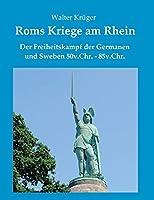 Roms Kriege am Rhein: Der Freiheitskampf der Germanen und Sweben 50v.Chr.-85n.Chr.