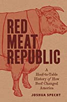 Red Meat Republic: A Hoof-To-Table History of How Beef Changed America (Histories of Economic Life)