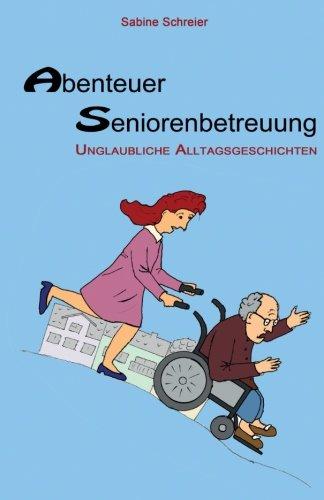 Abenteuer Seniorenbetreuung: Unglaubliche Alltagsgeschichten