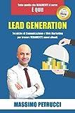 Lead Generation - Tutto quello che ti serve è qui!: Tecniche di Web Marketing e Comunicazione per trovare VERAMENTE nuovi clienti