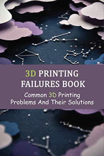 3D Printing Failures Book: Common 3D Printing Problems And Their Solutions: Diagnose And Repair All Desktop 3D Printing Issues