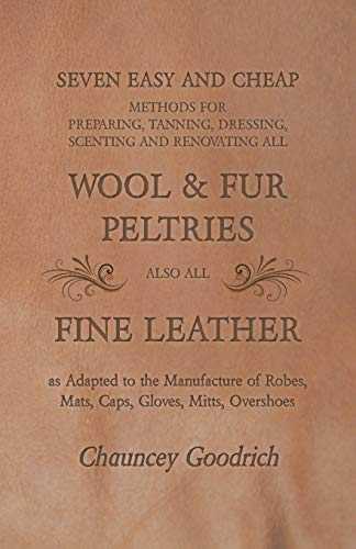 Seven Easy and Cheap Methods for Preparing, Tanning, Dressing, Scenting and Renovating all Wool and Fur Peltries also all Fine Leather as Adapted to ... Robes, Mats, Caps, Gloves, Mitts, Overshoes