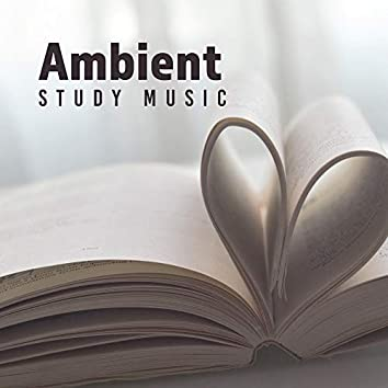 Ambient Study Music - Music Accelerating the Process of Remembering and Learning, Facilitating Focus and Concentration, Perfect for Studying and During Intensive Mental Effort