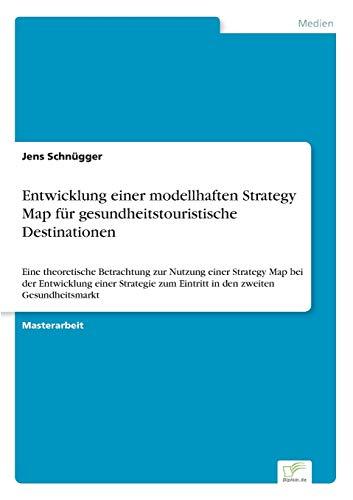 Entwicklung einer modellhaften Strategy Map für gesundheitstouristische Destinationen: Eine theoretische Betrachtung zur Nutzung einer Strategy Map ... zum Eintritt in den zweiten Gesundheitsmarkt
