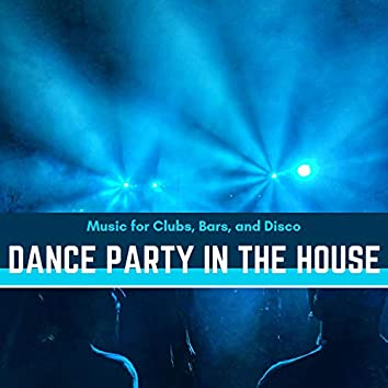 Dance Party In The House - Music For Clubs, Bars, And Disco
