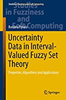 Uncertainty Data in Interval-Valued Fuzzy Set Theory: Properties, Algorithms and Applications (Studies in Fuzziness and Soft Computing (367))