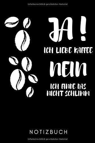 JA! ICH LIEBE KAFFEE NEIN ICH FINDE DAS NICHT SCHLIMM NOTIZBUCH: A5 KALENDER 2020 Geschenk für Kaffeeliebhaber | Kaffeezubehör | Kaffee Buch | ... für Frauen Männer | Barista Zubehör | Journal