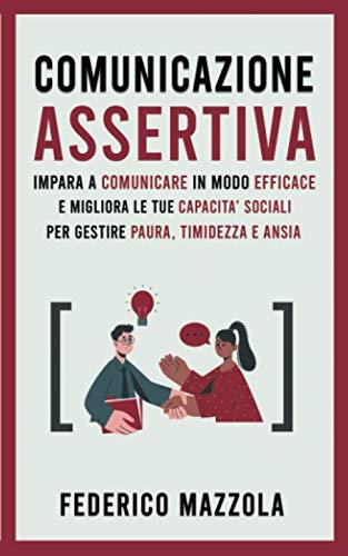 Comunicazione Assertiva: Impara a Comunicare in Modo Efficace e Migliora le Tue Capacità Sociali per Gestire Paura, Timidezza e Ansia