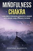 Mindfulness e Chakra: La Guida Completa per Bilanciare l'Energia Positiva, Guadagnare Salute, Sbloccare i Chakra e Risvegliare il Terzo Occhio