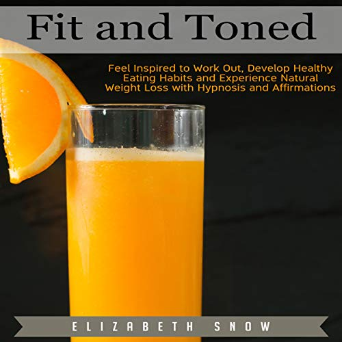 Fit and Toned: Feel Inspired to Work Out, Develop Healthy Eating Habits and Experience Natural Weight Loss with Hypnosis and Affirmations audiobook cover art
