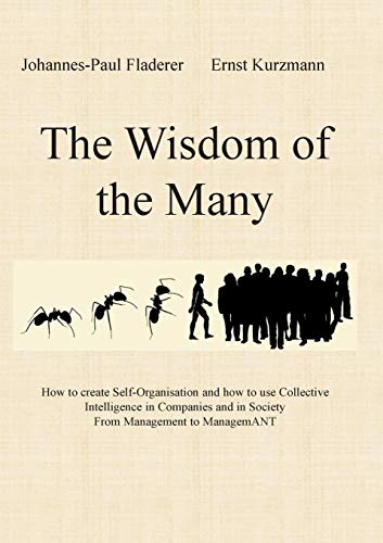 The Wisdom of the Many: How to create Self-Organisation and how to use Collective Intelligence in Companies and in Society From Management to ManagemANT