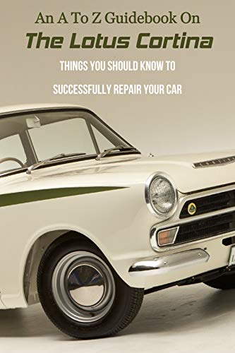 An A To Z Guidebook On The Lotus Cortina: Things You Should Know To Successfully Repair Your Car: The Ultimate Classic Car Book Pdf (English Edition)