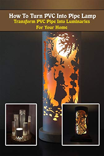 How To Turn PVC Into Pipe Lamp: Transform PVC Pipe Into Luminaries For Your Home (English Edition)