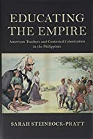 Educating the Empire: American Teachers and Contested Colonization in the Philippines (Cambridge Studies in US Foreign Relations)