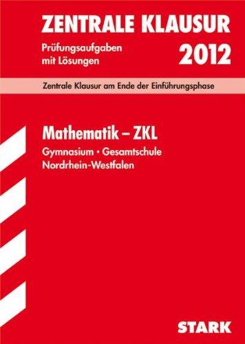 Mathematik - ZKL 2012; Zentrale Klausur am Ende der Einführungsphase. Prüfungsaufgaben mit Lösungen.