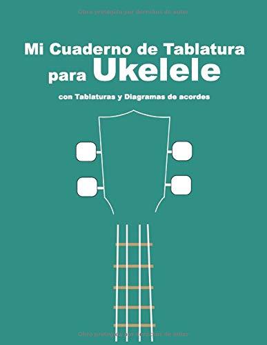 Mi cuaderno de tablatura para Ukelele: Con Tablaturas y Diagramas de acordes. Para anotar y escribir tu música.