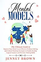 Mental Models: The Ultimate Guide to Improve Your Mind. Learn Effective Problem-Solving and Critical Thinking Strategies to Finally Develop Logical Analysis and Decision-Making Skills.
